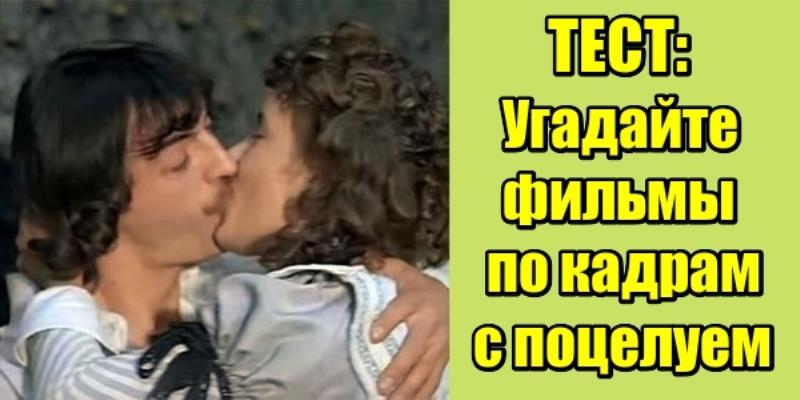 Тест Угадайте фильмы по кадрам с поцелуем